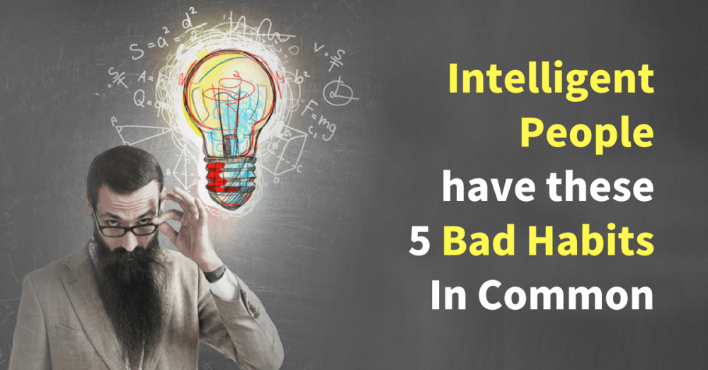 According to Experts Intelligent People have these 5 Bad Habits In Common